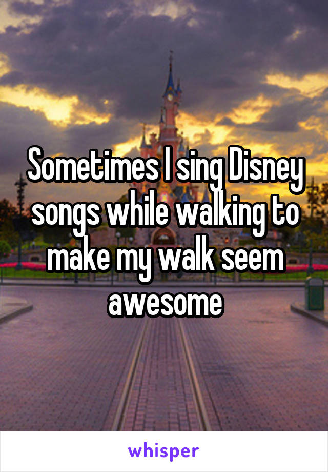 Sometimes I sing Disney songs while walking to make my walk seem awesome