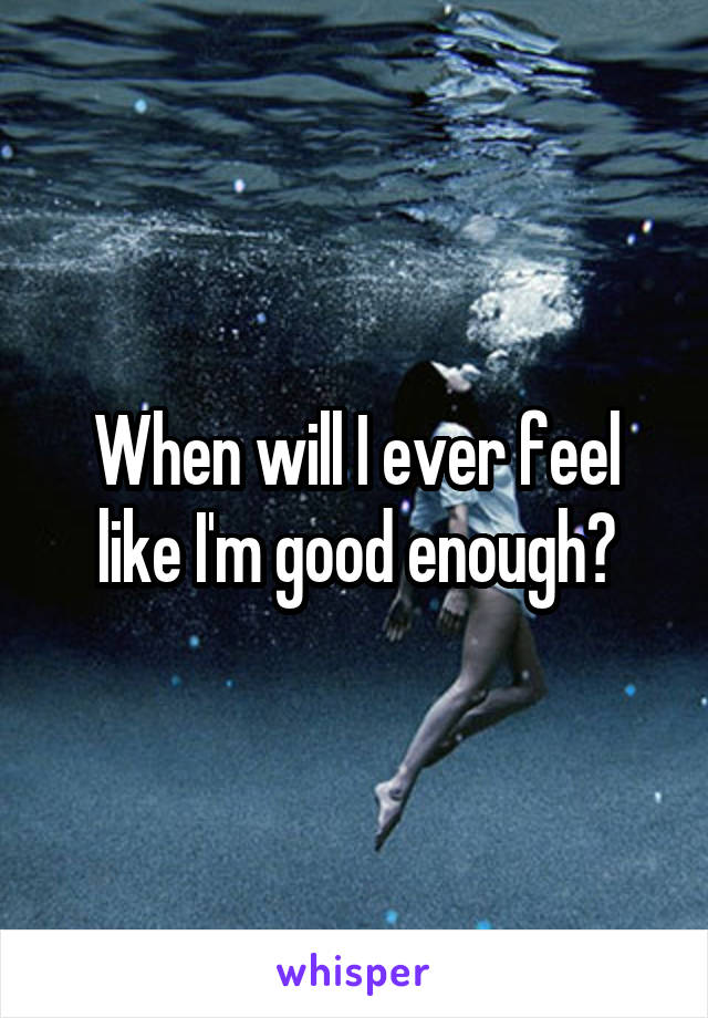 When will I ever feel like I'm good enough?