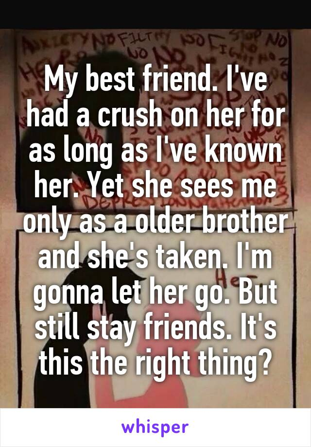My best friend. I've had a crush on her for as long as I've known her. Yet she sees me only as a older brother and she's taken. I'm gonna let her go. But still stay friends. It's this the right thing?