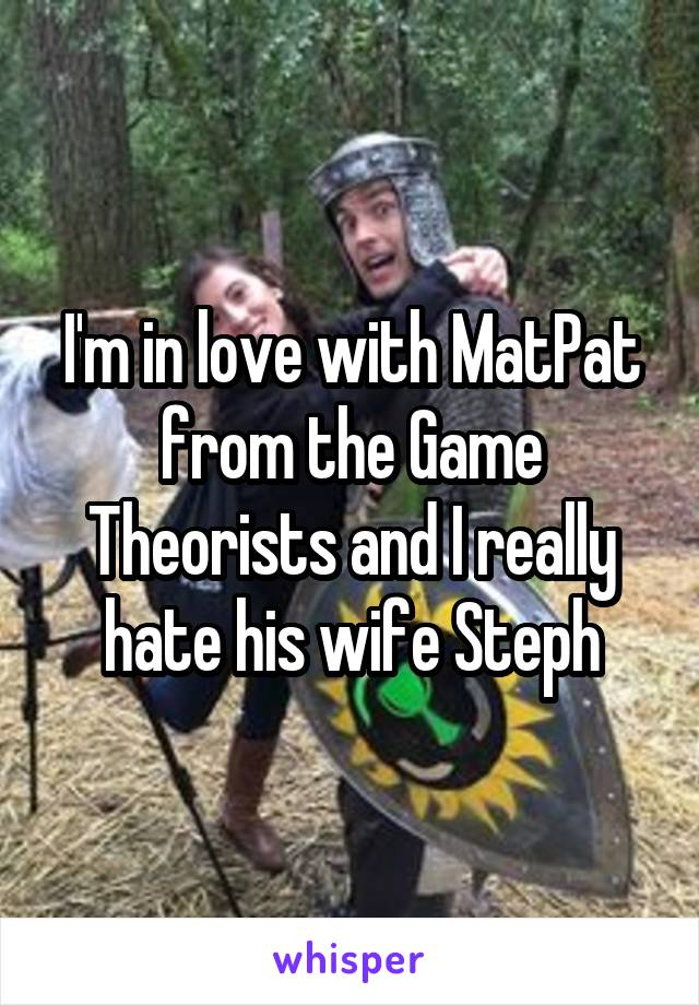 I'm in love with MatPat from the Game Theorists and I really hate his wife Steph