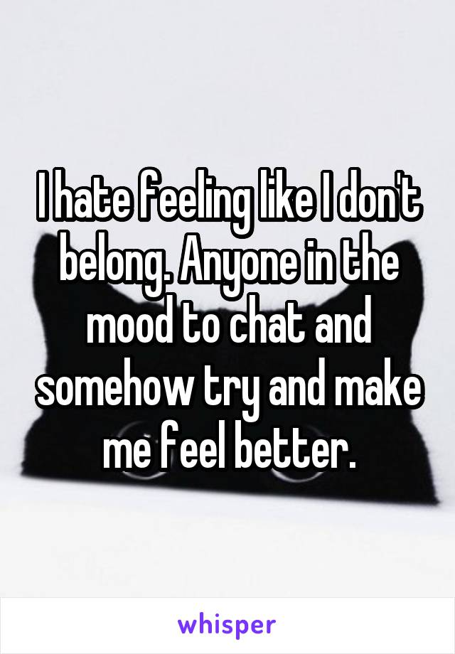 I hate feeling like I don't belong. Anyone in the mood to chat and somehow try and make me feel better.