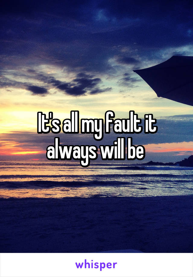 It's all my fault it always will be
