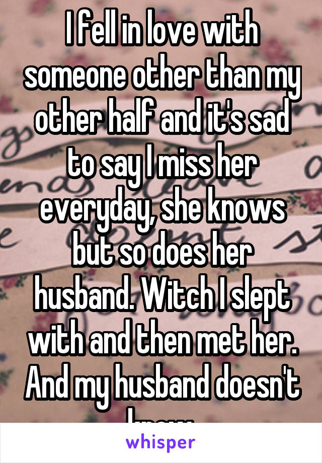 I fell in love with someone other than my other half and it's sad to say I miss her everyday, she knows but so does her husband. Witch I slept with and then met her. And my husband doesn't know.