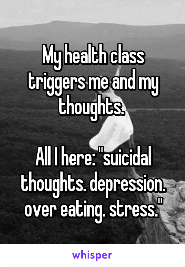 """My health class triggers me and my thoughts.   All I here: """"suicidal thoughts. depression. over eating. stress."""""""