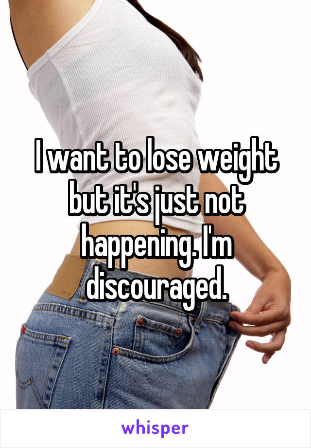 I want to lose weight but it's just not happening. I'm discouraged.