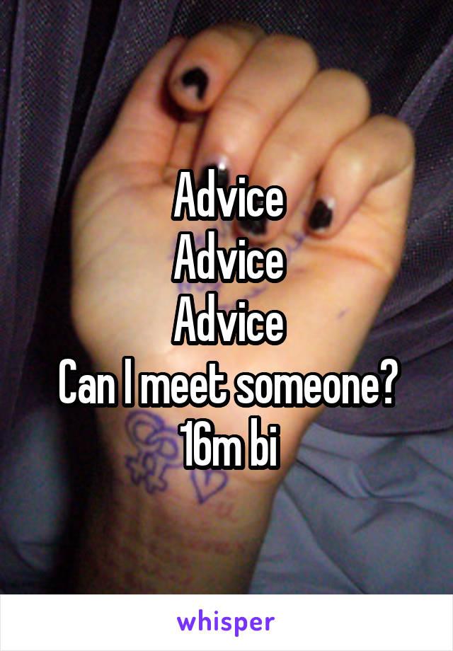 Advice Advice Advice Can I meet someone? 16m bi
