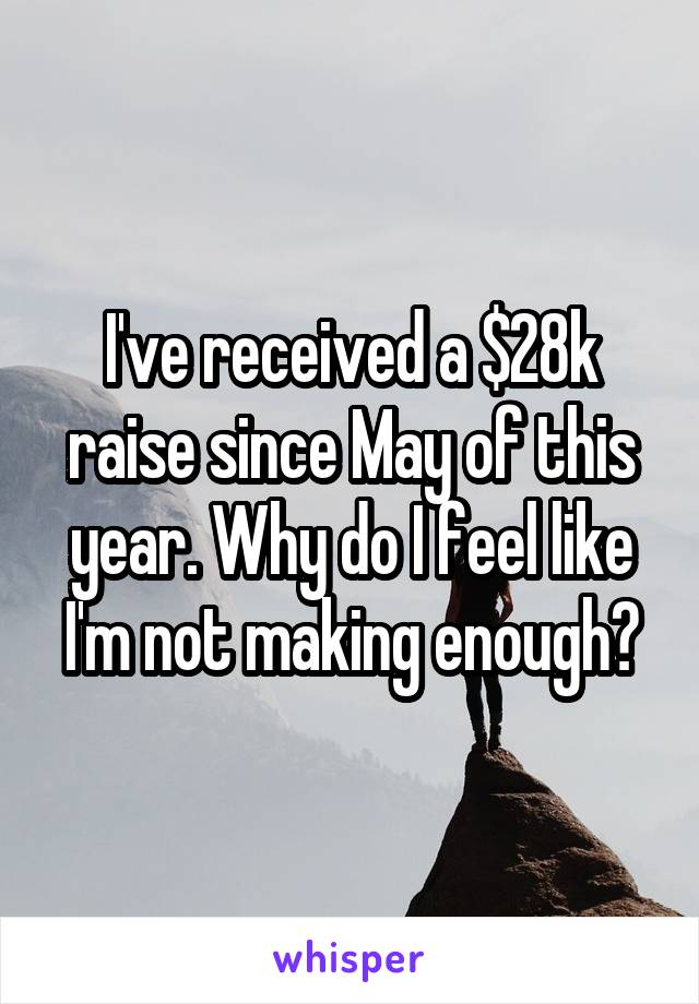 I've received a $28k raise since May of this year. Why do I feel like I'm not making enough?