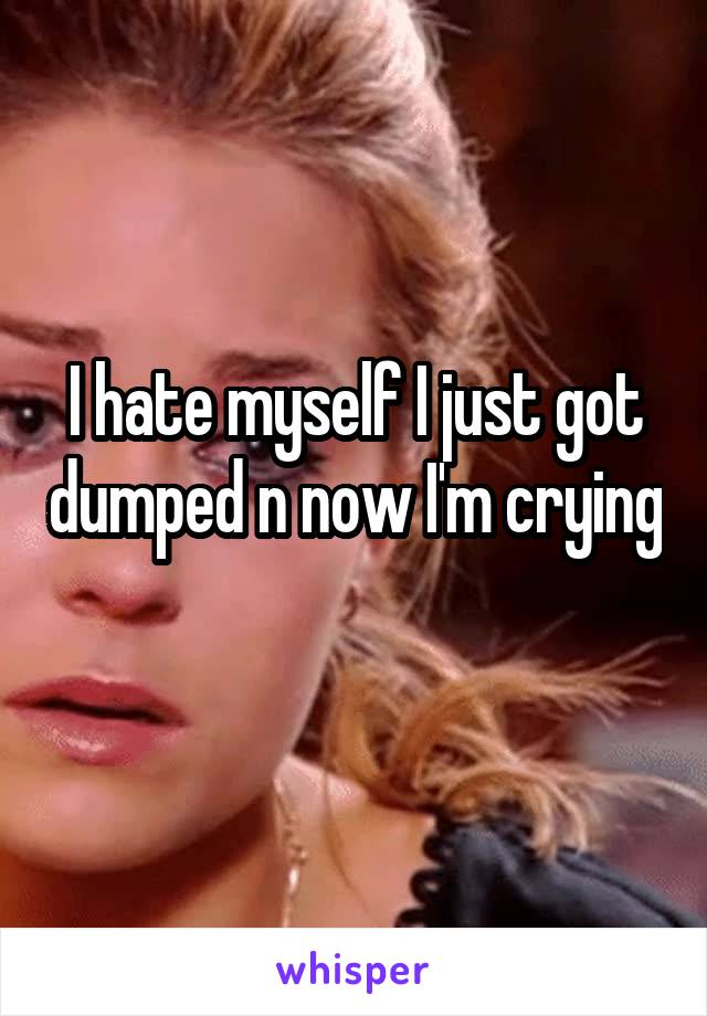I hate myself I just got dumped n now I'm crying