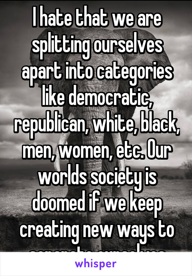 I hate that we are splitting ourselves apart into categories like democratic, republican, white, black, men, women, etc. Our worlds society is doomed if we keep creating new ways to separate ourselves