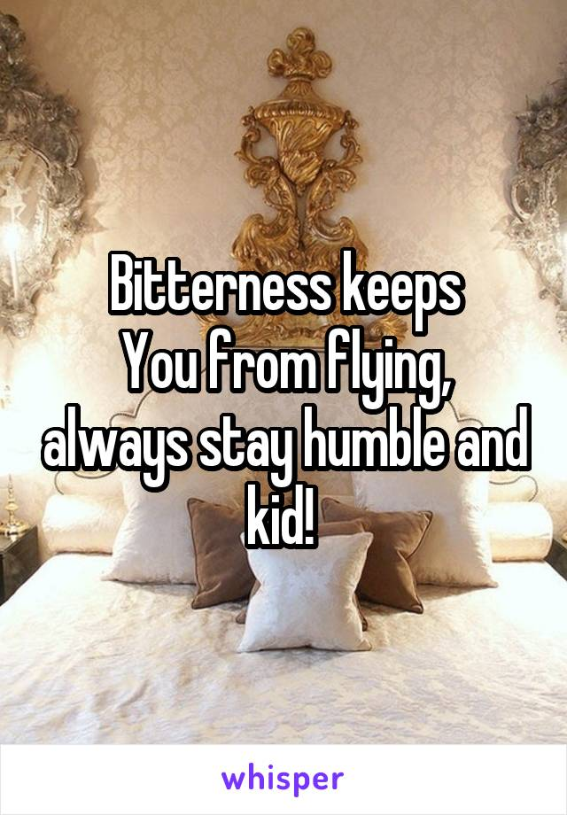 Bitterness keeps You from flying, always stay humble and kid!