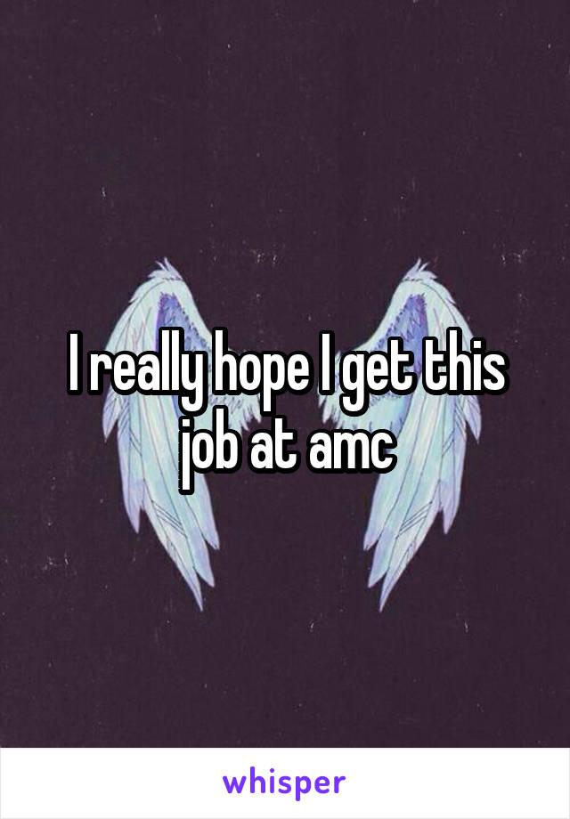 I really hope I get this job at amc