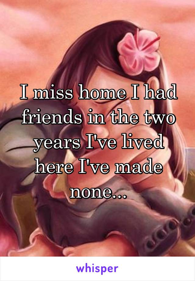 I miss home I had friends in the two years I've lived here I've made none...