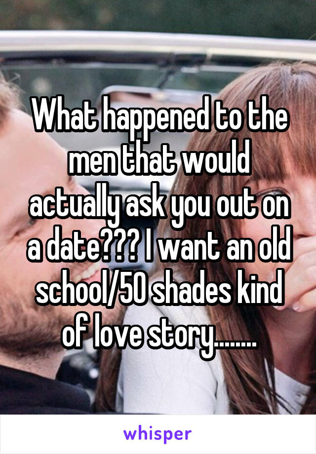 What happened to the men that would actually ask you out on a date??? I want an old school/50 shades kind of love story........