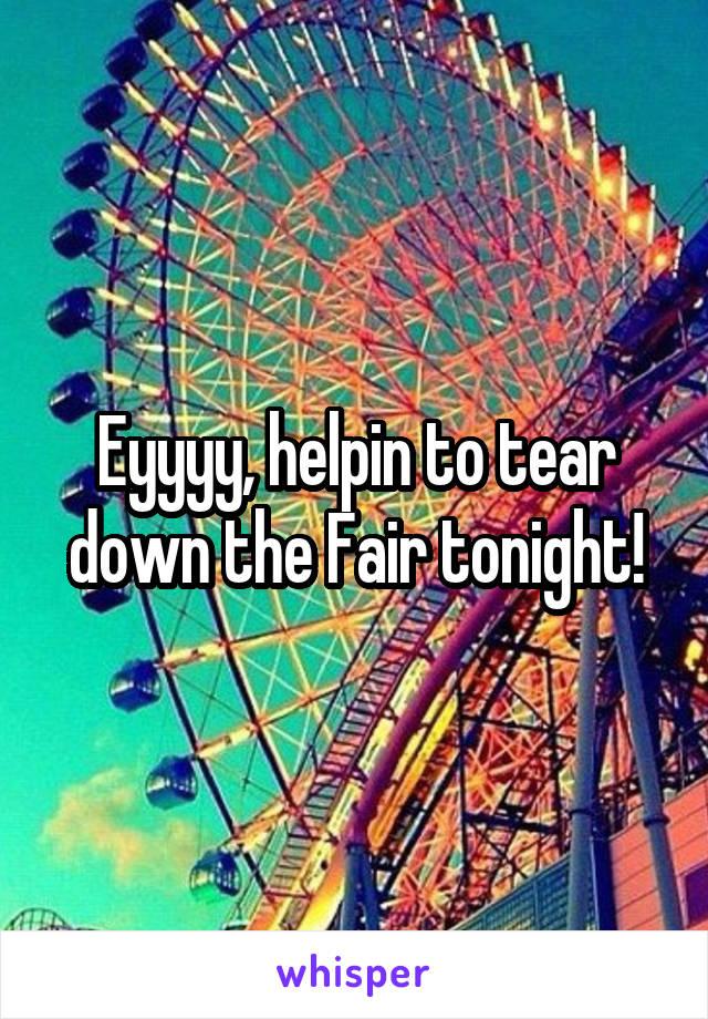 Eyyyy, helpin to tear down the Fair tonight!