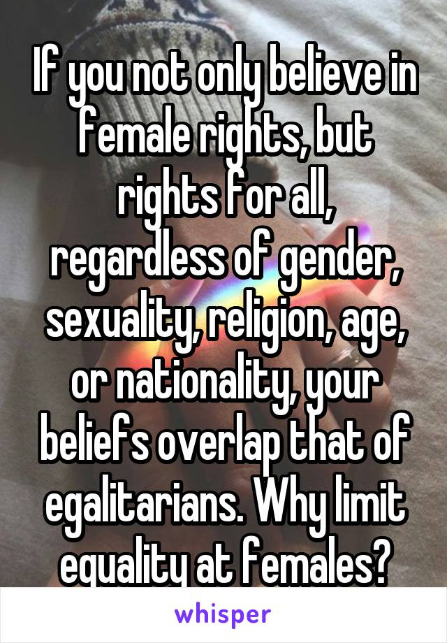 If you not only believe in female rights, but rights for all, regardless of gender, sexuality, religion, age, or nationality, your beliefs overlap that of egalitarians. Why limit equality at females?