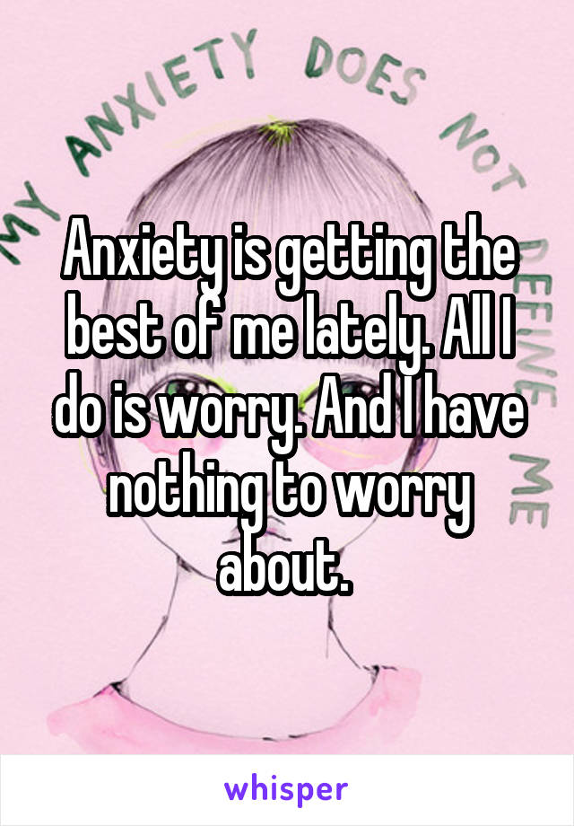 Anxiety is getting the best of me lately. All I do is worry. And I have nothing to worry about.