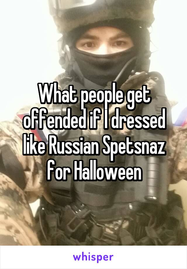 What people get offended if I dressed like Russian Spetsnaz for Halloween