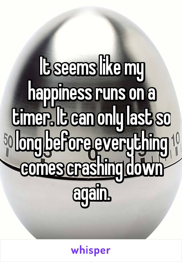 It seems like my happiness runs on a timer. It can only last so long before everything comes crashing down again.