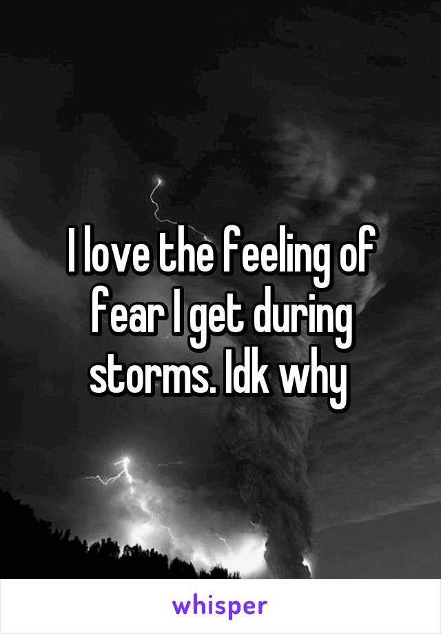 I love the feeling of fear I get during storms. Idk why