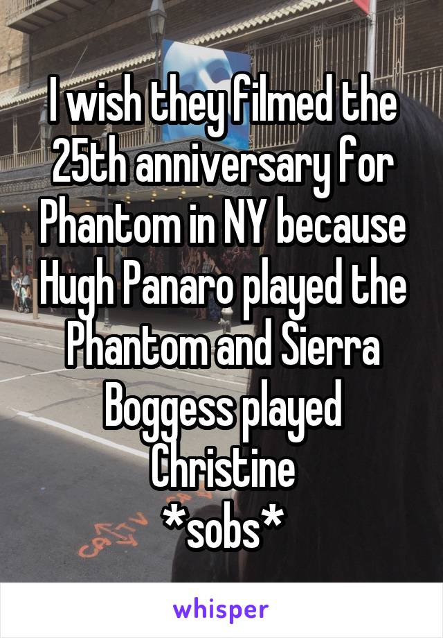 I wish they filmed the 25th anniversary for Phantom in NY because Hugh Panaro played the Phantom and Sierra Boggess played Christine *sobs*