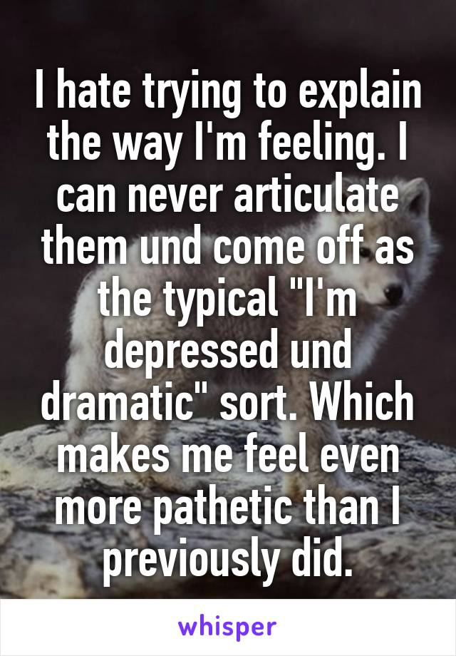 """I hate trying to explain the way I'm feeling. I can never articulate them und come off as the typical """"I'm depressed und dramatic"""" sort. Which makes me feel even more pathetic than I previously did."""