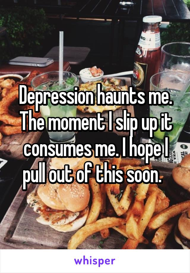 Depression haunts me. The moment I slip up it consumes me. I hope I pull out of this soon.