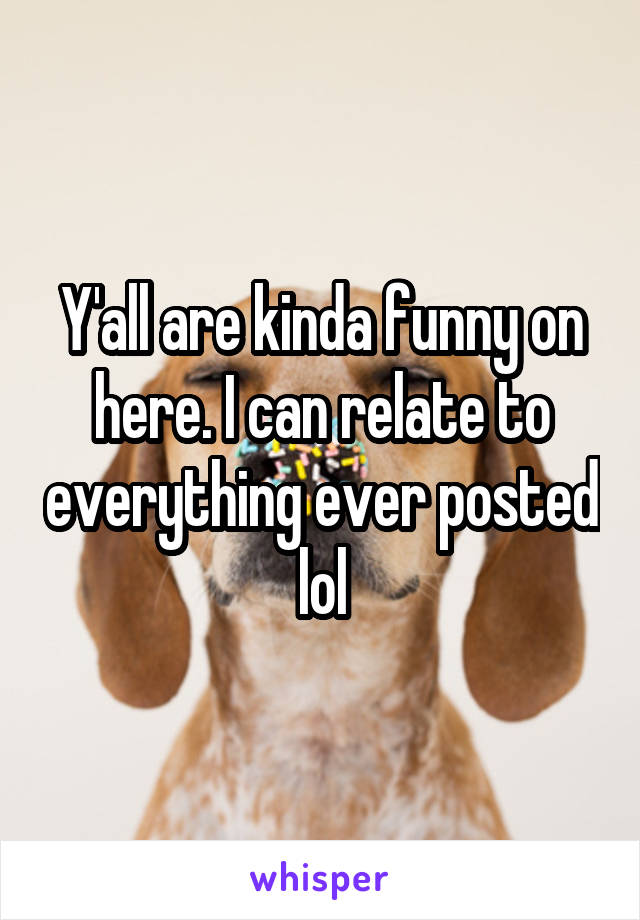 Y'all are kinda funny on here. I can relate to everything ever posted lol