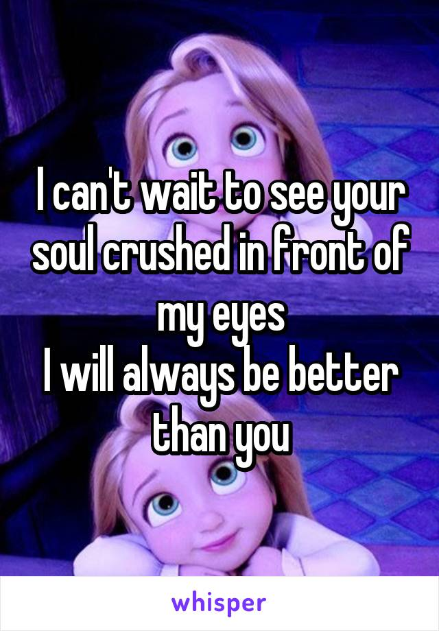 I can't wait to see your soul crushed in front of my eyes I will always be better than you
