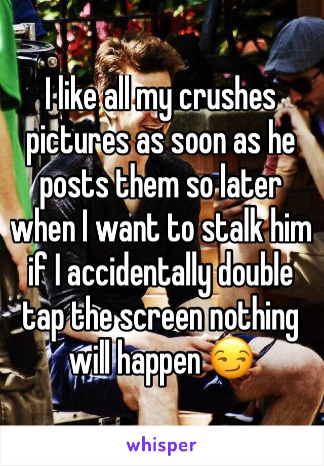I like all my crushes pictures as soon as he posts them so later when I want to stalk him if I accidentally double tap the screen nothing will happen 😏