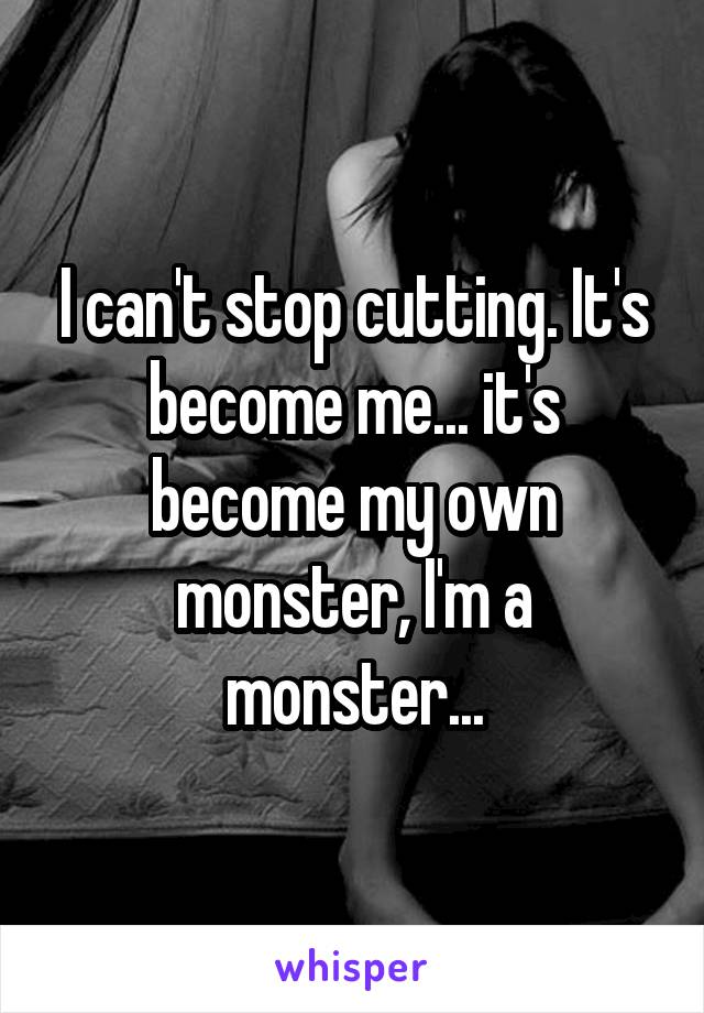 I can't stop cutting. It's become me... it's become my own monster, I'm a monster...