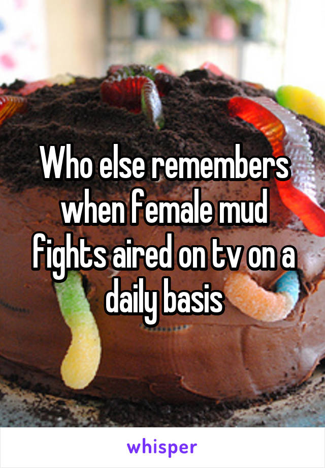 Who else remembers when female mud fights aired on tv on a daily basis
