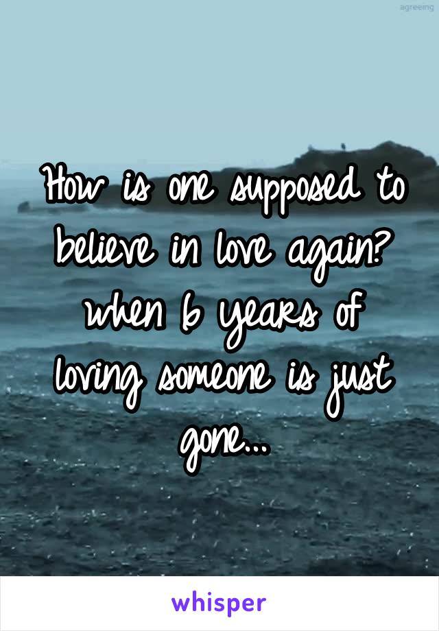 How is one supposed to believe in love again? when 6 years of loving someone is just gone...