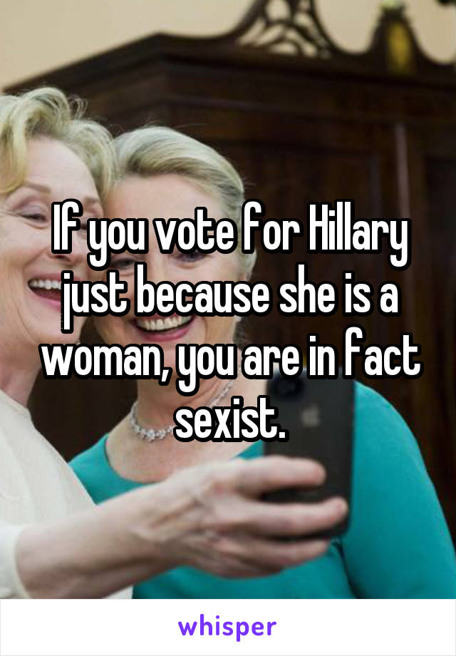 If you vote for Hillary just because she is a woman, you are in fact sexist.