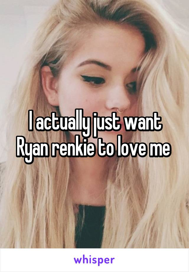 I actually just want Ryan renkie to love me