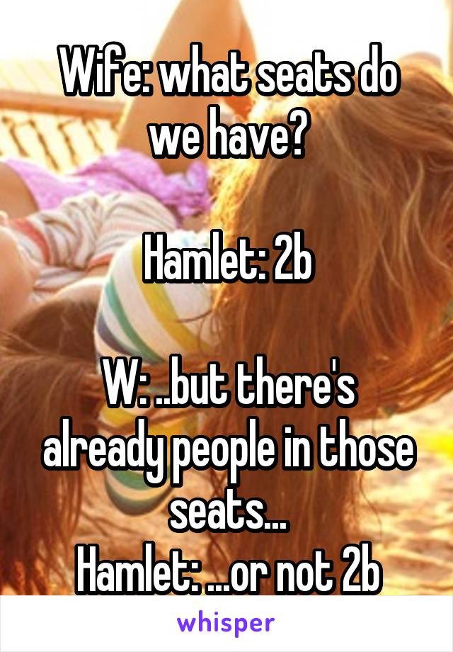 Wife: what seats do we have?  Hamlet: 2b  W: ..but there's already people in those seats... Hamlet: ...or not 2b