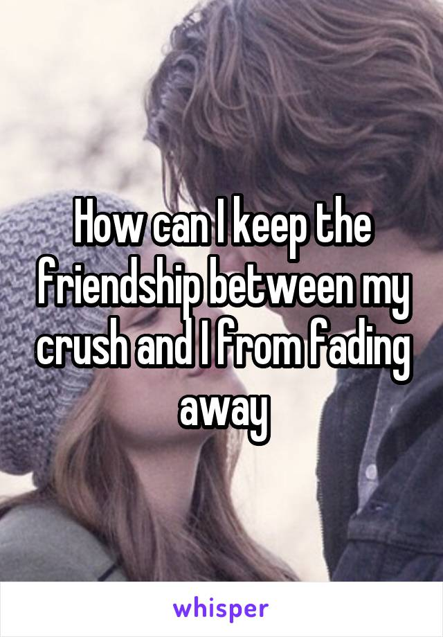 How can I keep the friendship between my crush and I from fading away