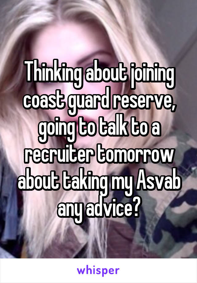 Thinking about joining coast guard reserve, going to talk to a recruiter tomorrow about taking my Asvab any advice?