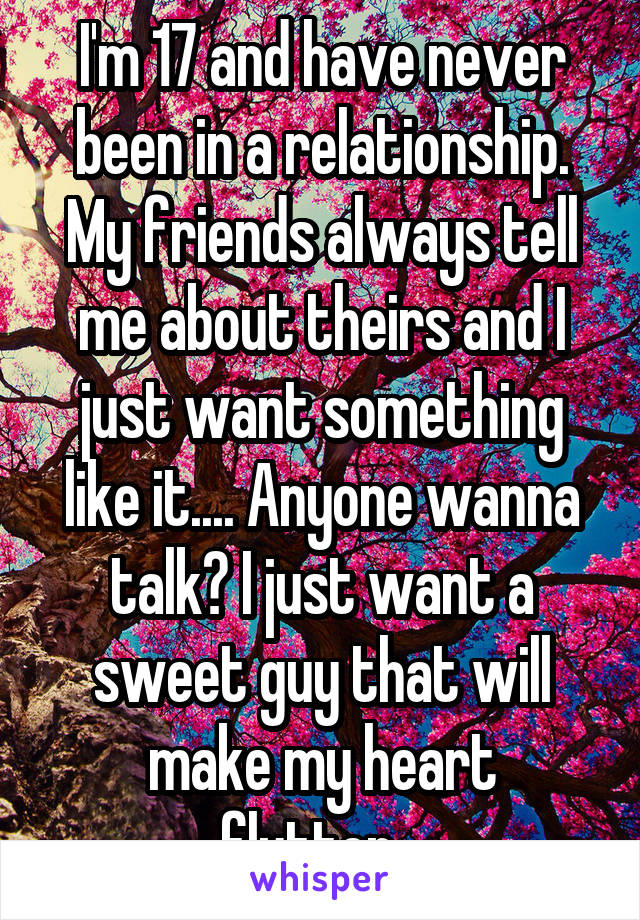 I'm 17 and have never been in a relationship. My friends always tell me about theirs and I just want something like it.... Anyone wanna talk? I just want a sweet guy that will make my heart flutter...