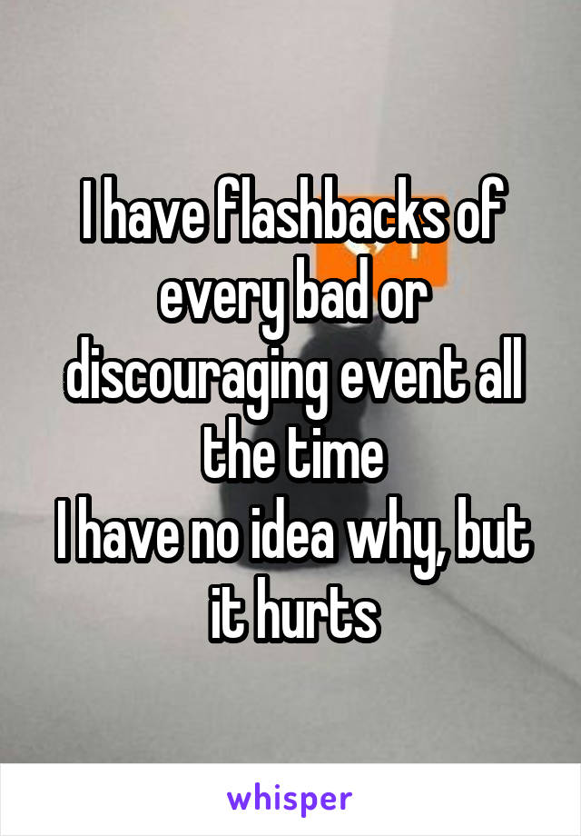 I have flashbacks of every bad or discouraging event all the time I have no idea why, but it hurts