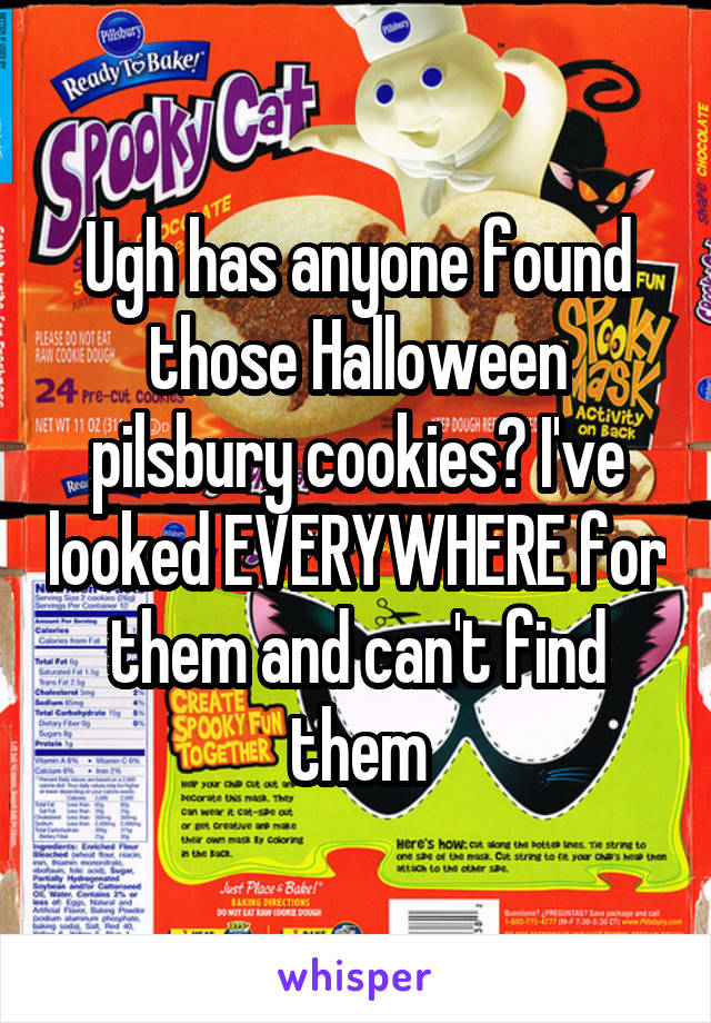 Ugh has anyone found those Halloween pilsbury cookies? I've looked EVERYWHERE for them and can't find them