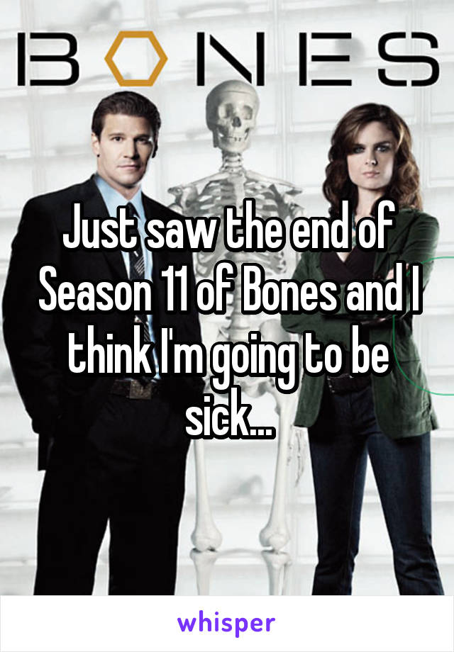 Just saw the end of Season 11 of Bones and I think I'm going to be sick...