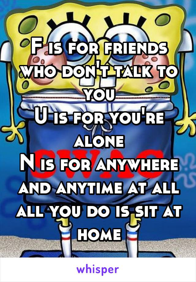 F is for friends who don't talk to you U is for you're alone N is for anywhere and anytime at all all you do is sit at home