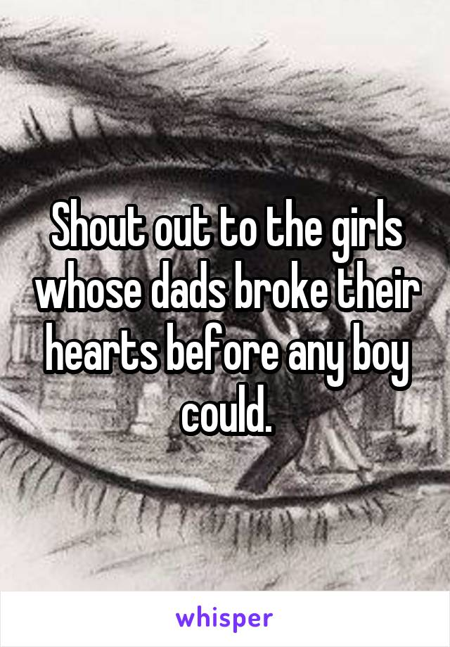 Shout out to the girls whose dads broke their hearts before any boy could.