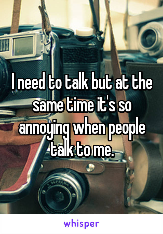 I need to talk but at the same time it's so annoying when people talk to me.