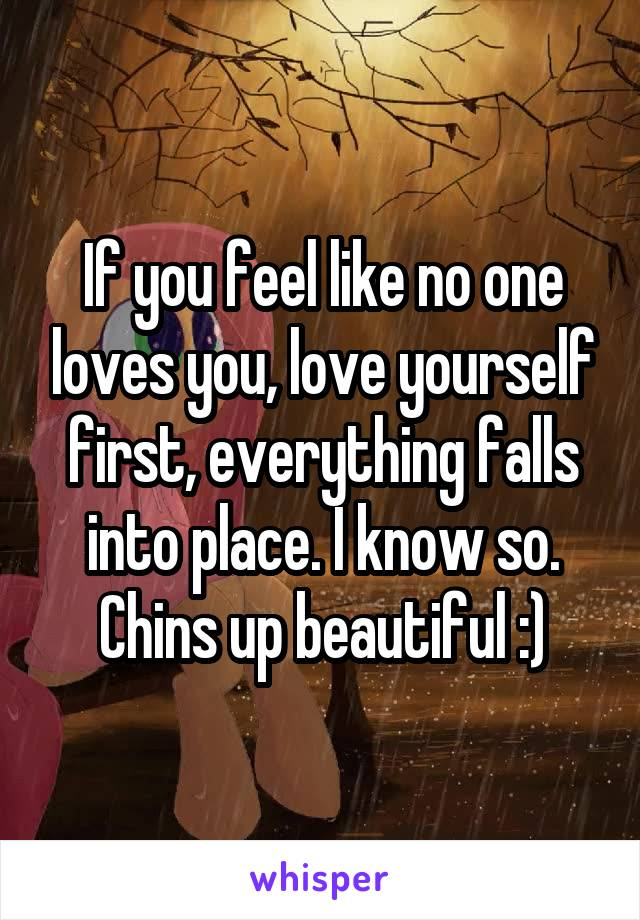 If you feel like no one loves you, love yourself first, everything falls into place. I know so. Chins up beautiful :)