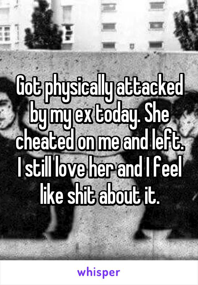 Got physically attacked by my ex today. She cheated on me and left. I still love her and I feel like shit about it.