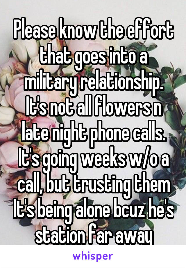Please know the effort that goes into a military relationship. It's not all flowers n late night phone calls. It's going weeks w/o a call, but trusting them It's being alone bcuz he's station far away