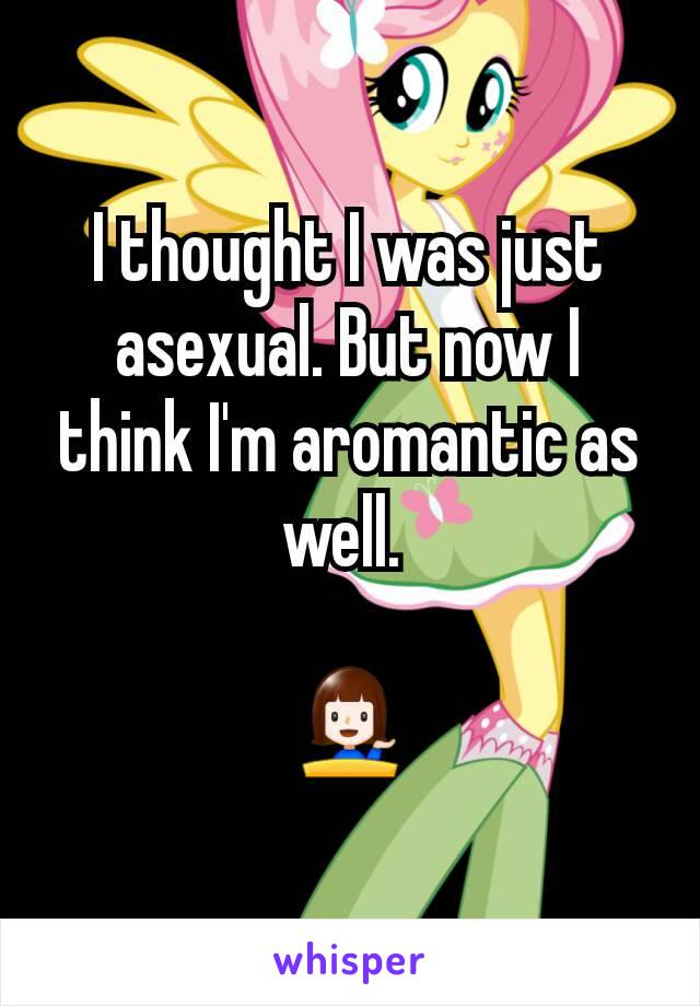 I thought I was just asexual. But now I think I'm aromantic as well.   💁