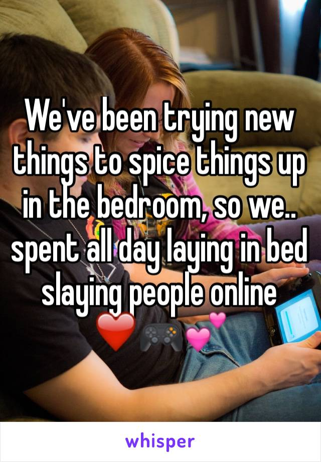 We've been trying new things to spice things up in the bedroom, so we.. spent all day laying in bed slaying people online ❤️🎮💕