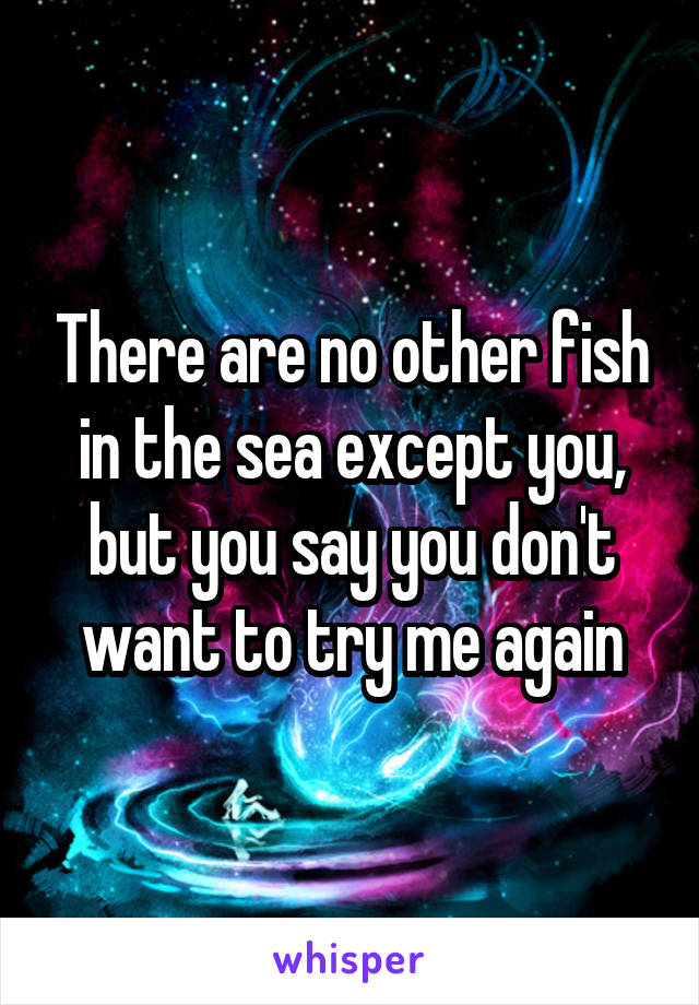 There are no other fish in the sea except you, but you say you don't want to try me again